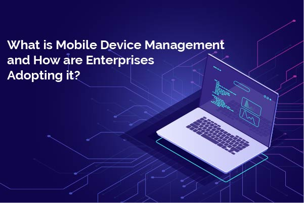 What is Mobile Device Management and how are Enterprises adopting it?