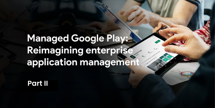 Managed Google Play: Reimagining enterprise application management – Part 2